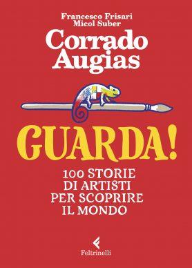 Guarda! 100 storie di artisti per scoprire il mondo, di Corrado Augias, Francesco Frisari e Micol Suber (Feltrinelli, 2020). Copertina